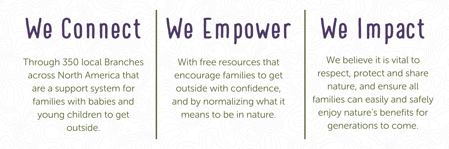 We connect Through 350 local branches across north americal that are a support system for families with babies and young children to get outside. We Empower with free resources that encourage families to get outside with confidence, and by normalizing what it means to be in nature. We Impact, We believe it is vital to respect, protect, and share nature, and ensure all families can easily and safely enjoy natures benefits for generations to come.