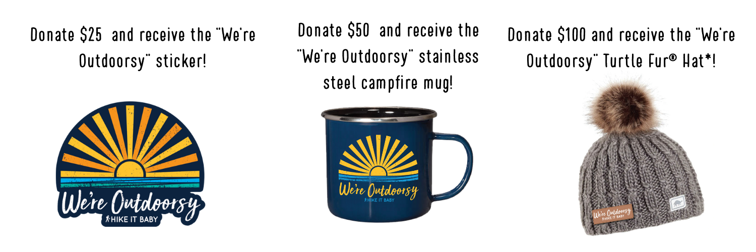 """Donate $25 and receive the We're Outdoorsy sticker. Donate $50 and recieve the We're Outdoorsy stainless steel campfire mug. Donate $100 and recieve the """"We're Outdoorsy"""" Turtle Fur hat."""